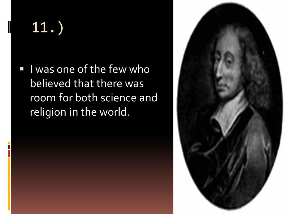 11.)  I was one of the few who believed that there was room for both science and religion in the world.