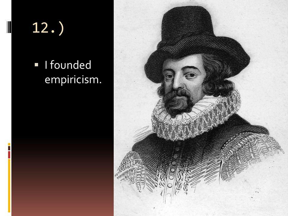 12.)  I founded empiricism.