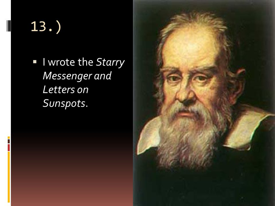 13.)  I wrote the Starry Messenger and Letters on Sunspots.