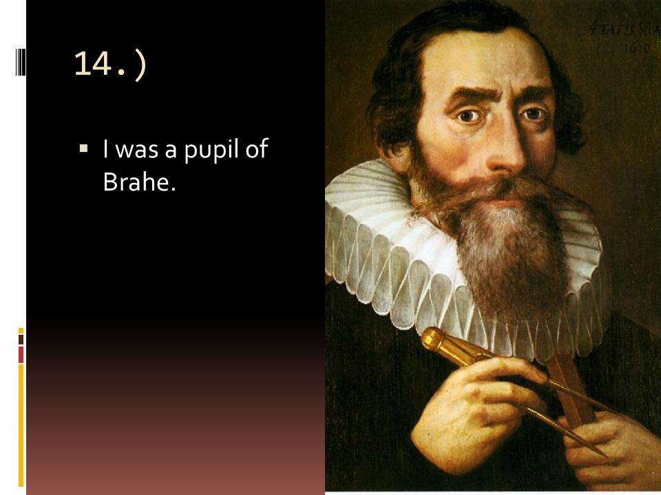 14.)  I was a pupil of Brahe.
