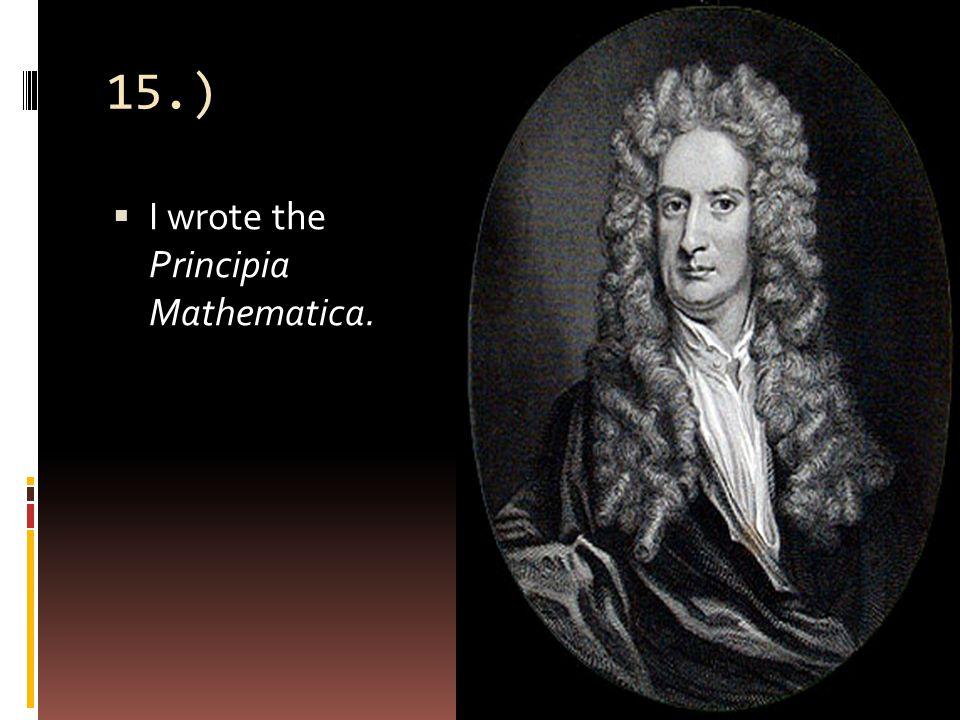 15.)  I wrote the Principia Mathematica.