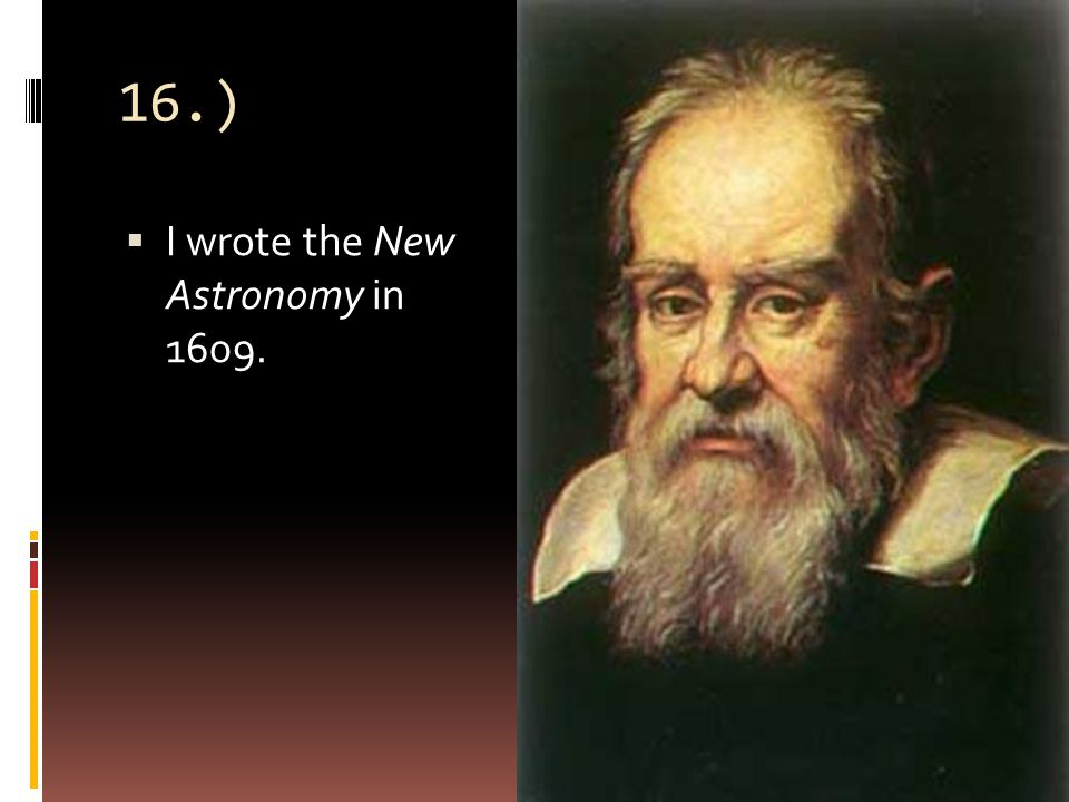 16.)  I wrote the New Astronomy in 1609.