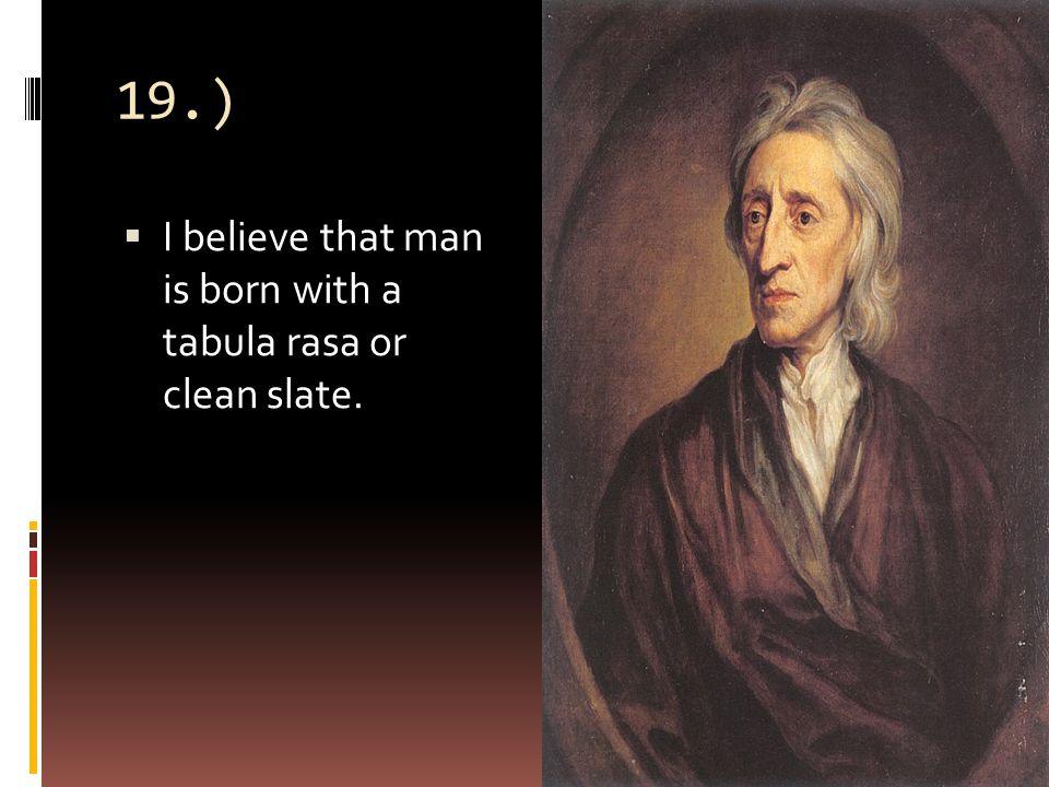19.)  I believe that man is born with a tabula rasa or clean slate.