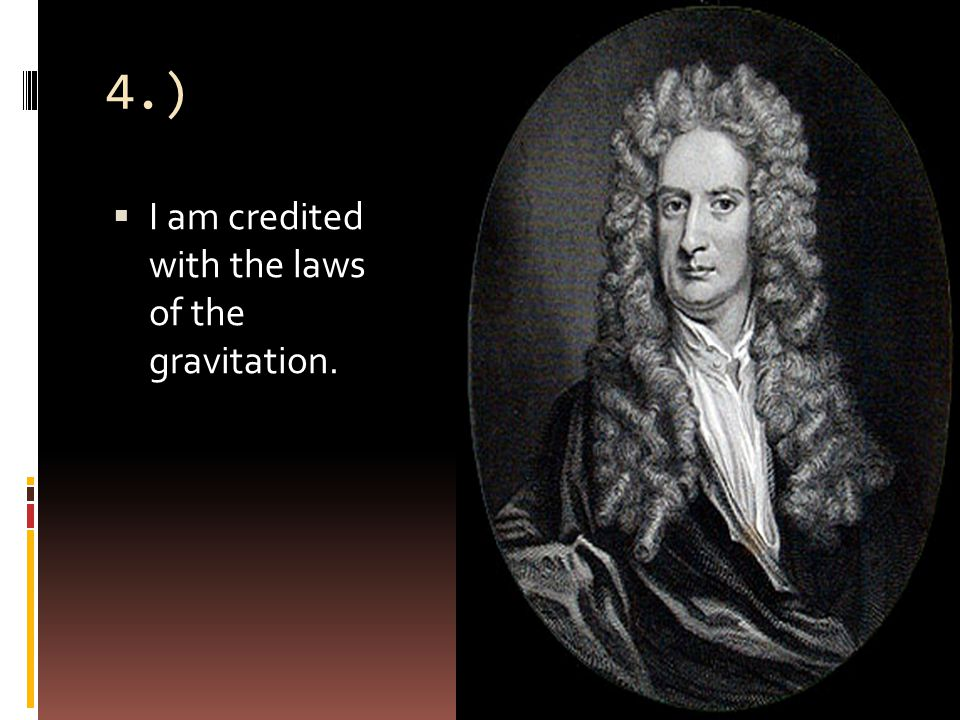 4.)  I am credited with the laws of the gravitation.