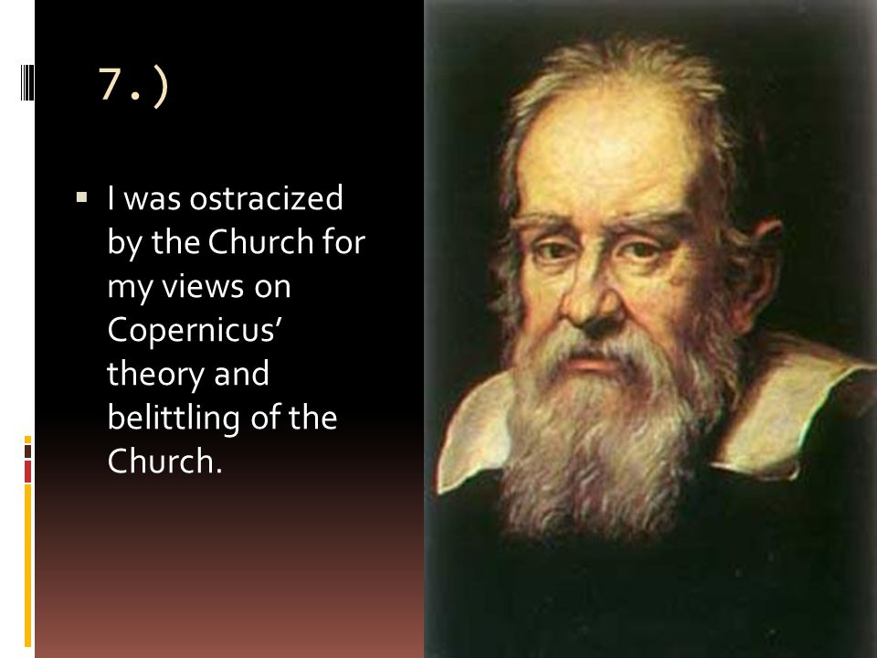 7.)  I was ostracized by the Church for my views on Copernicus' theory and belittling of the Church.