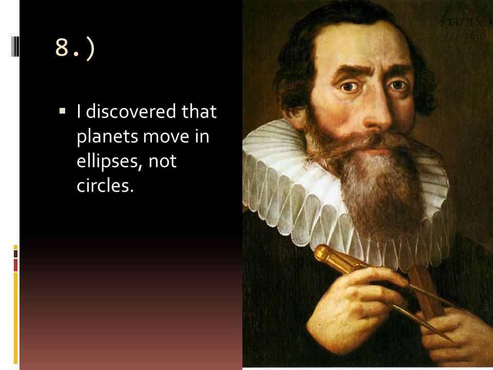 8.)  I discovered that planets move in ellipses, not circles.