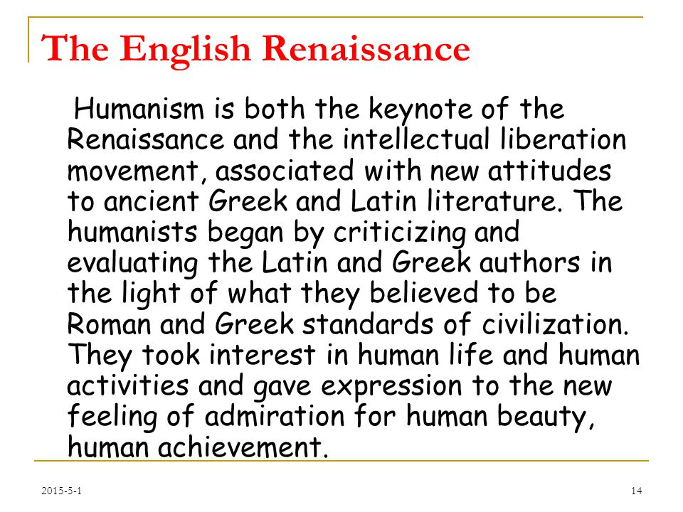 The English Renaissance Humanism is both the keynote of the Renaissance and the intellectual liberation movement, associated with new attitudes to ancient Greek and Latin literature.