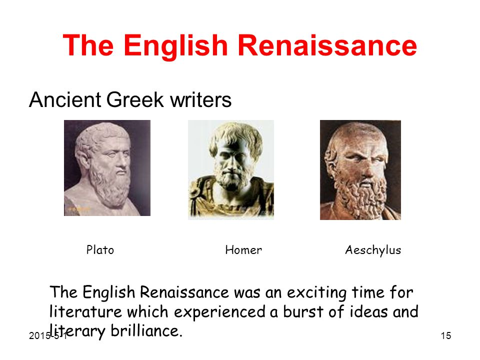 The English Renaissance Ancient Greek writers Plato Homer Aeschylus The English Renaissance was an exciting time for literature which experienced a burst of ideas and literary brilliance.