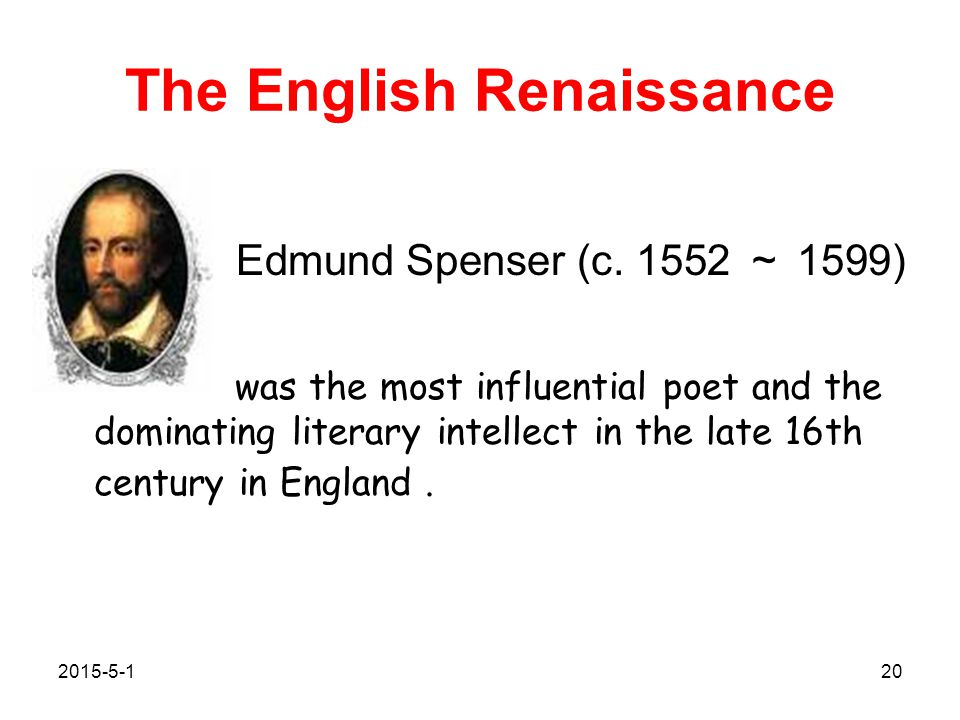 The English Renaissance Edmund Spenser (c. 1552 ~ 1599) was the most influential poet and the dominating literary intellect in the late 16th century i
