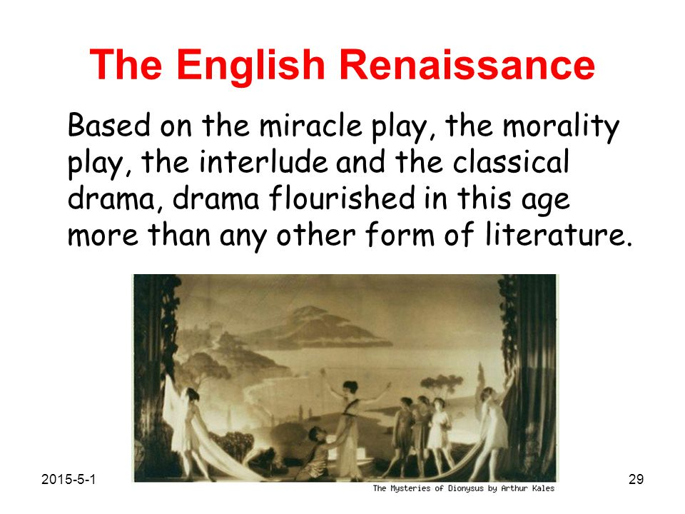 The English Renaissance Based on the miracle play, the morality play, the interlude and the classical drama, drama flourished in this age more than any other form of literature.