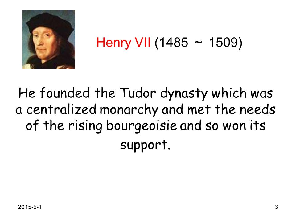 Henry VII (1485 ~ 1509) He founded the Tudor dynasty which was a centralized monarchy and met the needs of the rising bourgeoisie and so won its support.