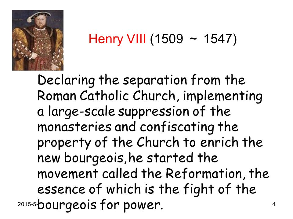 Henry VIII (1509 ~ 1547) Declaring the separation from the Roman Catholic Church, implementing a large-scale suppression of the monasteries and confiscating the property of the Church to enrich the new bourgeois, he started the movement called the Reformation, the essence of which is the fight of the bourgeois for power.
