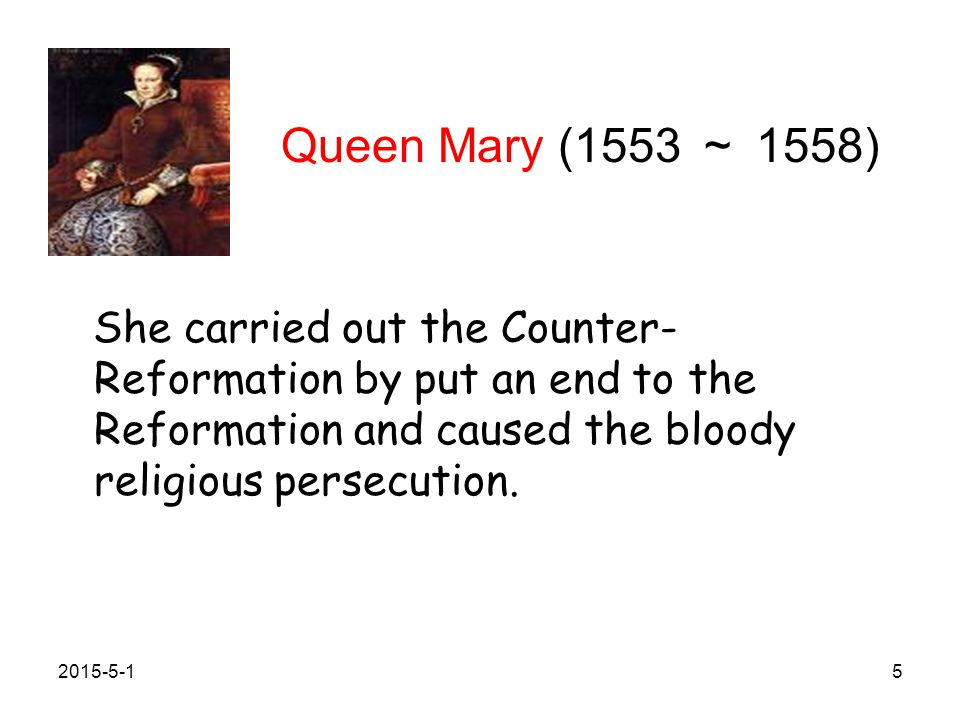 Queen Mary (1553 ~ 1558) She carried out the Counter- Reformation by put an end to the Reformation and caused the bloody religious persecution.
