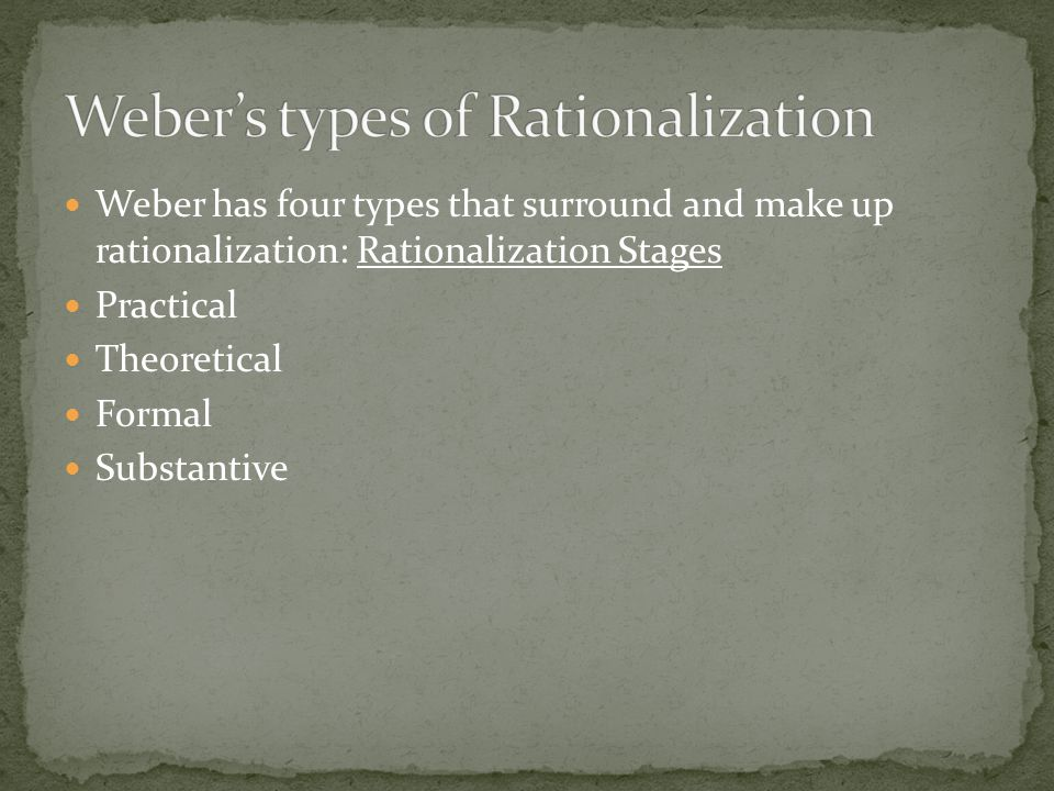 Weber has four types that surround and make up rationalization: Rationalization Stages Practical Theoretical Formal Substantive