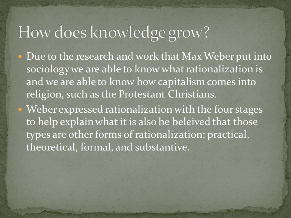 Due to the research and work that Max Weber put into sociology we are able to know what rationalization is and we are able to know how capitalism comes into religion, such as the Protestant Christians.