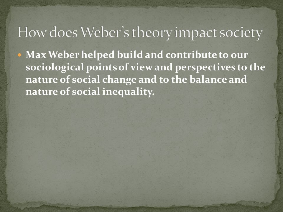 Max Weber helped build and contribute to our sociological points of view and perspectives to the nature of social change and to the balance and nature of social inequality.