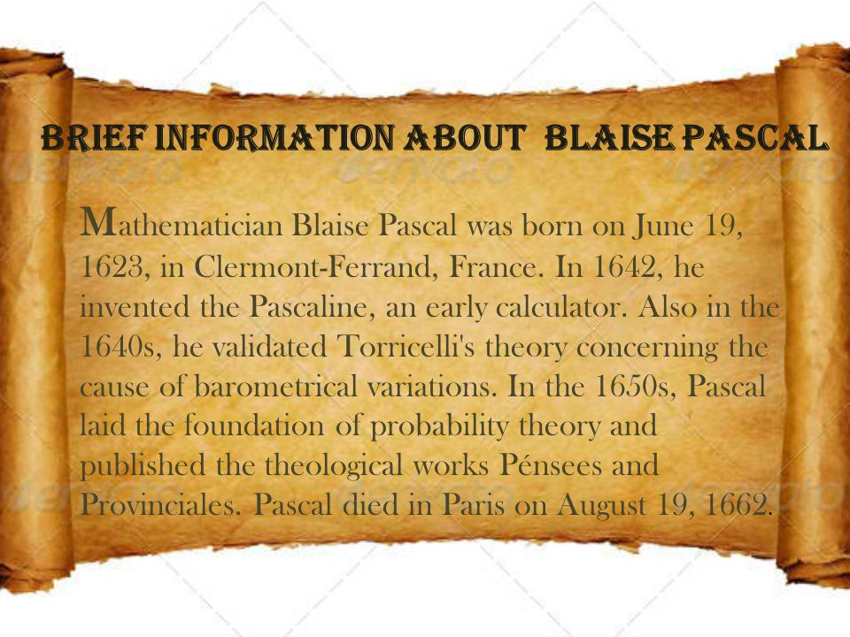Brief Information About Blaise Pascal M athematician Blaise Pascal was born on June 19, 1623, in Clermont-Ferrand, France.