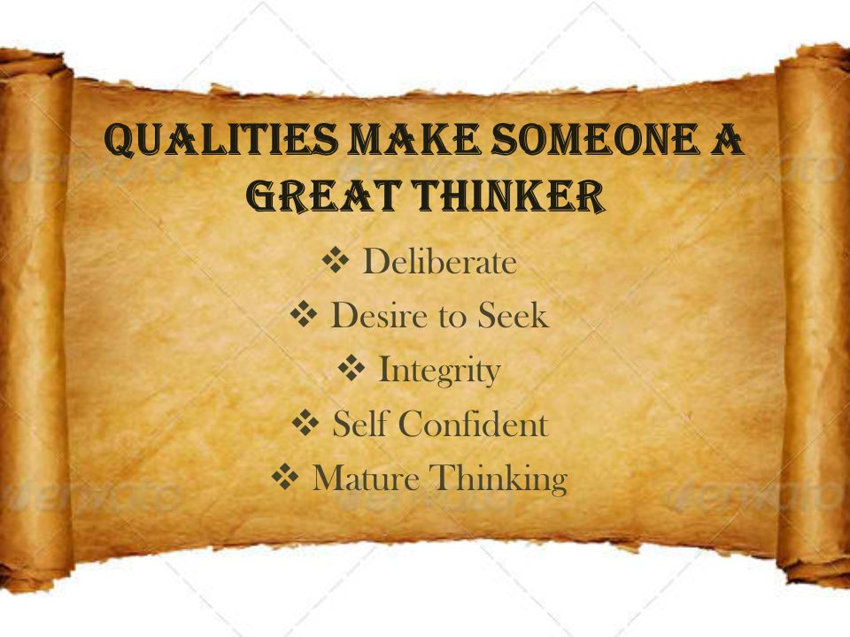Qualities make someone a Great Thinker  Deliberate  Desire to Seek  Integrity  Self Confident  Mature Thinking