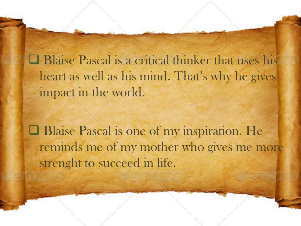  Blaise Pascal is a critical thinker that uses his heart as well as his mind.