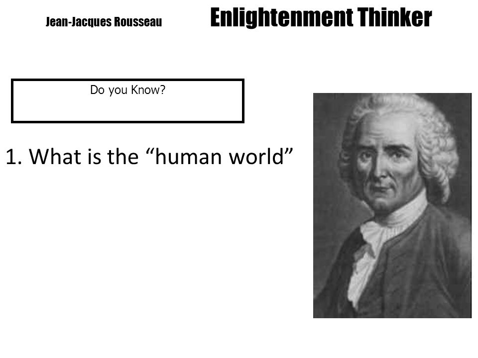 Jean-Jacques Rousseau Enlightenment Thinker Do you Know 1. What is the human world