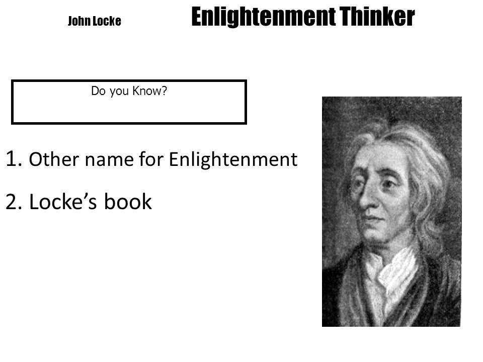 John Locke Enlightenment Thinker Do you Know 1. Other name for Enlightenment 2. Locke's book