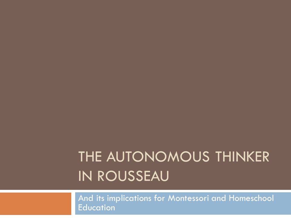 THE AUTONOMOUS THINKER IN ROUSSEAU And its implications for Montessori and Homeschool Education