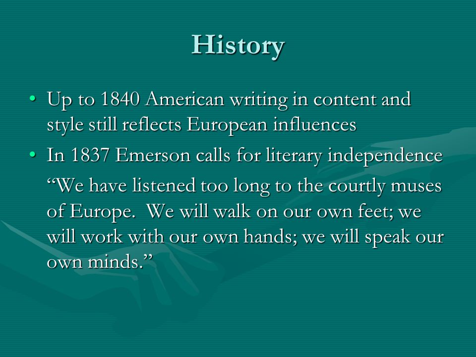 History Up to 1840 American writing in content and style still reflects European influencesUp to 1840 American writing in content and style still reflects European influences In 1837 Emerson calls for literary independenceIn 1837 Emerson calls for literary independence We have listened too long to the courtly muses of Europe.