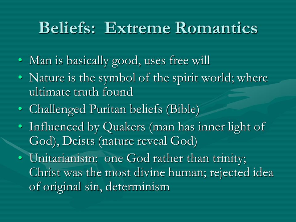 Beliefs: Extreme Romantics Man is basically good, uses free willMan is basically good, uses free will Nature is the symbol of the spirit world; where ultimate truth foundNature is the symbol of the spirit world; where ultimate truth found Challenged Puritan beliefs (Bible)Challenged Puritan beliefs (Bible) Influenced by Quakers (man has inner light of God), Deists (nature reveal God)Influenced by Quakers (man has inner light of God), Deists (nature reveal God) Unitarianism: one God rather than trinity; Christ was the most divine human; rejected idea of original sin, determinismUnitarianism: one God rather than trinity; Christ was the most divine human; rejected idea of original sin, determinism