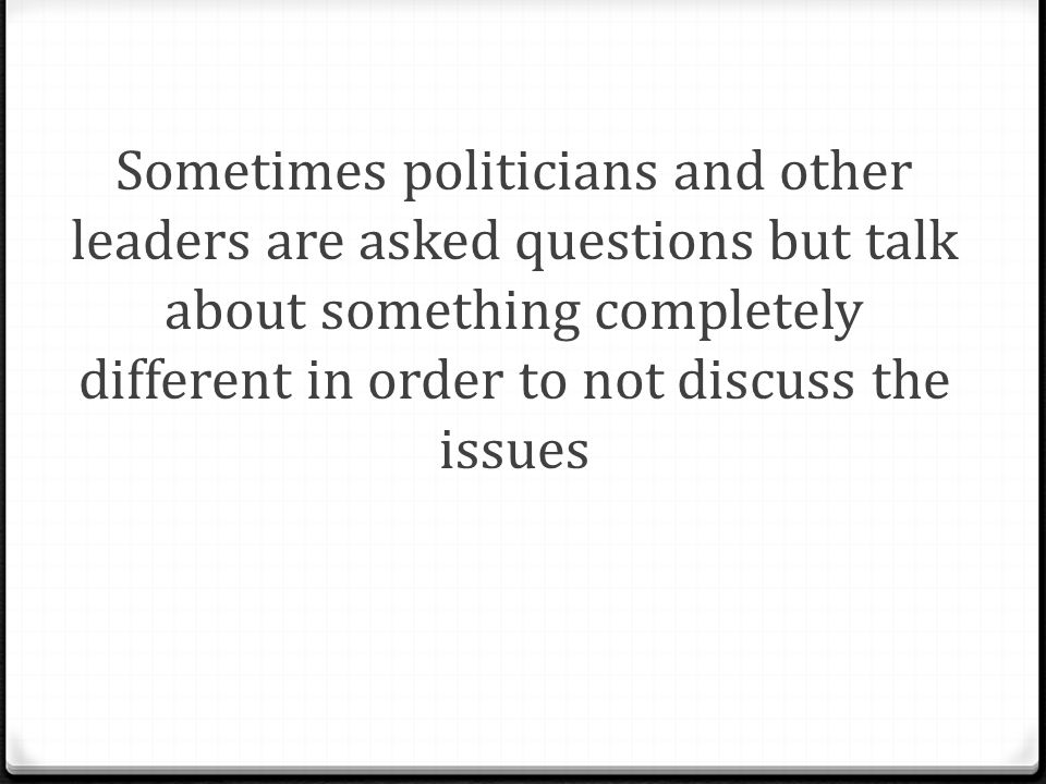 Sometimes politicians and other leaders are asked questions but talk about something completely different in order to not discuss the issues