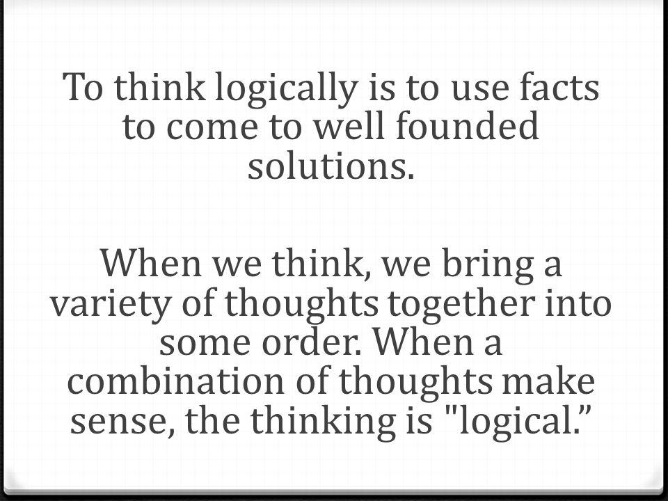 To think logically is to use facts to come to well founded solutions.