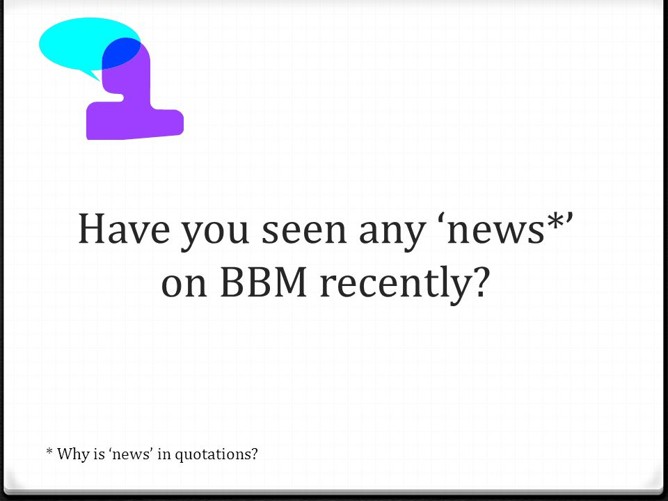 Have you seen any 'news*' on BBM recently * Why is 'news' in quotations