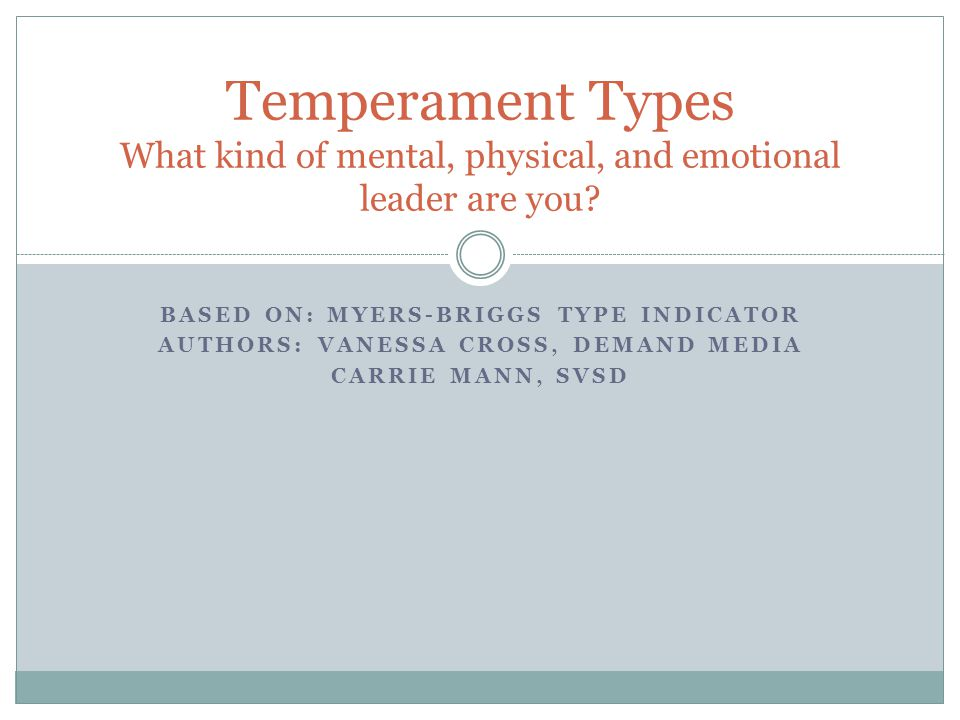BASED ON: MYERS-BRIGGS TYPE INDICATOR AUTHORS: VANESSA CROSS, DEMAND MEDIA CARRIE MANN, SVSD Temperament Types What kind of mental, physical, and emotional leader are you?