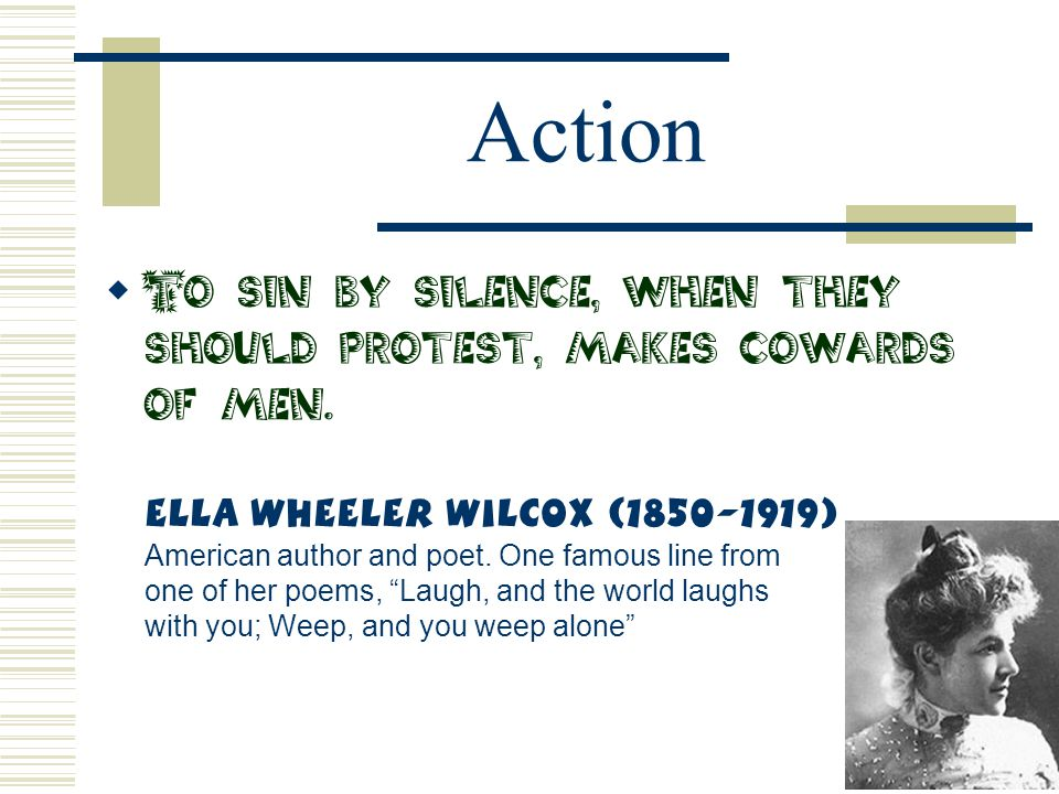 Action  To sin by silence, when they should protest, makes cowards of men. Ella Wheeler Wilcox (1850-1919) American author and poet. One famous line