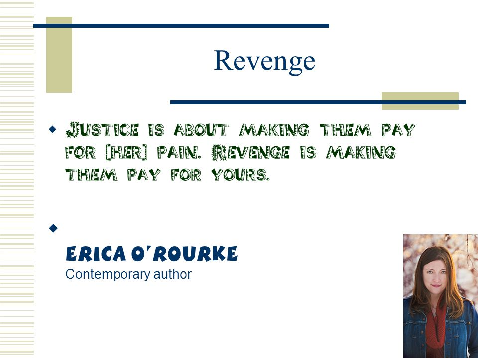 Revenge  Justice is about making them pay for [her] pain. Revenge is making them pay for yours.  Erica O'Rourke Contemporary author