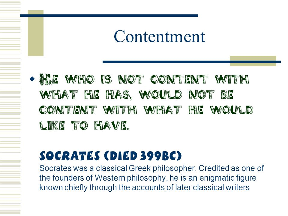 Contentment  He who is not content with what he has, would not be content with what he would like to have. Socrates (Died 399BC) Socrates was a class