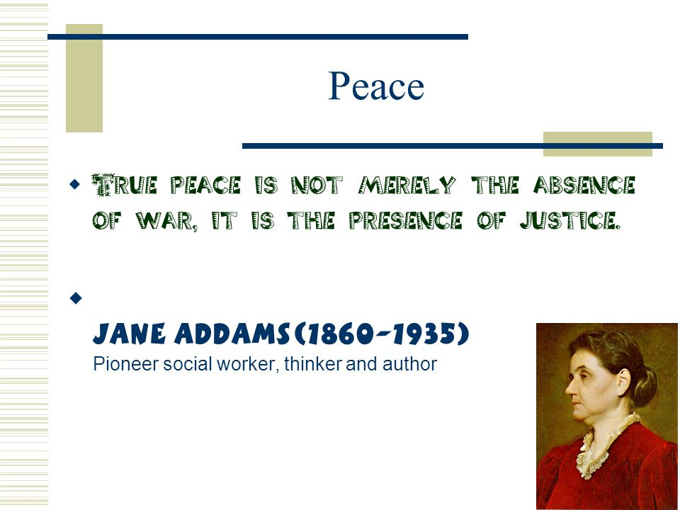 Peace  True peace is not merely the absence of war, it is the presence of justice.  Jane Addams(1860-1935) Pioneer social worker, thinker and author