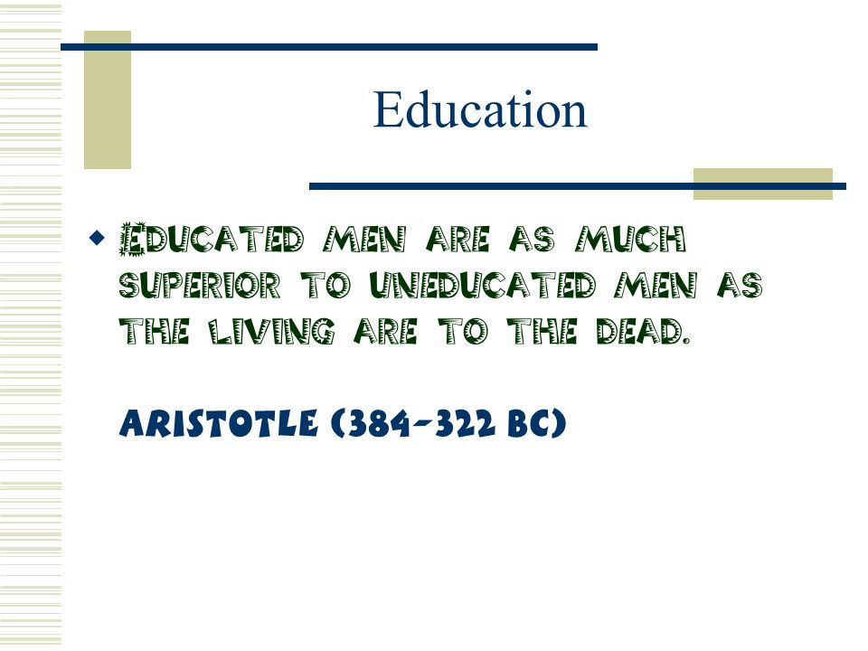 Education  Educated men are as much superior to uneducated men as the living are to the dead. Aristotle (384-322 BC)