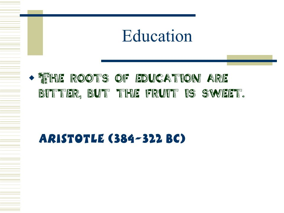 Education  The roots of education are bitter, but the fruit is sweet. Aristotle (384-322 BC)