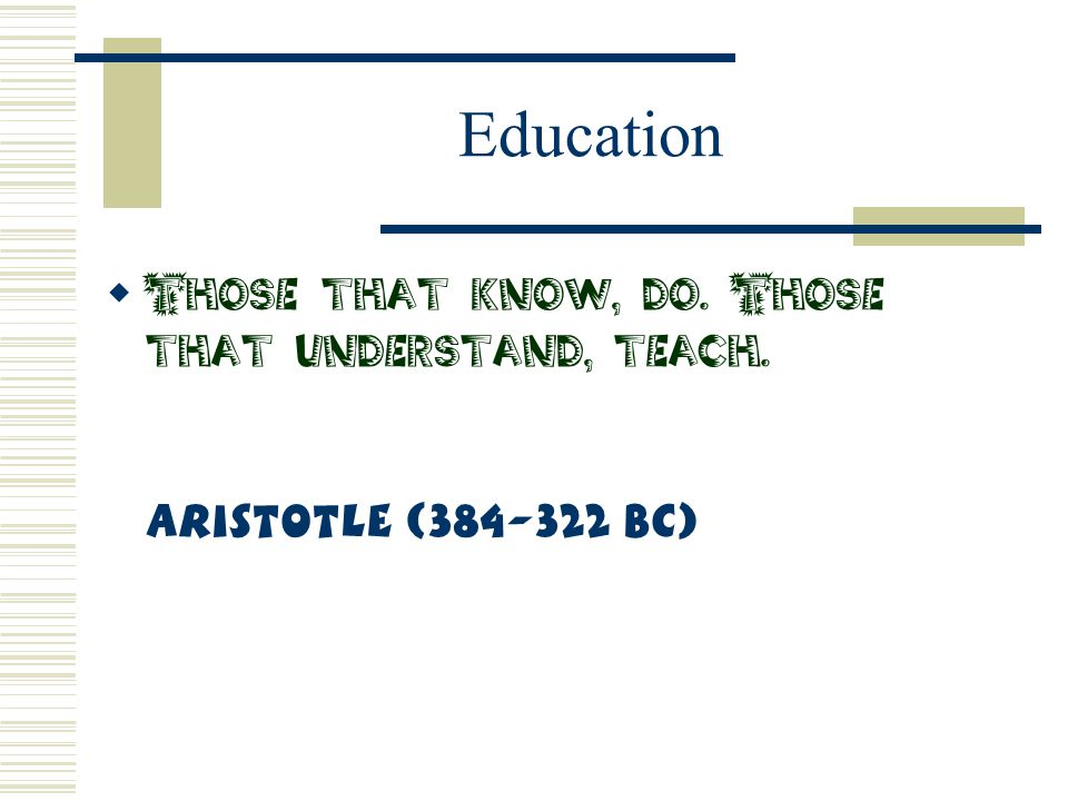 Education  Those that know, do. Those that understand, teach. Aristotle (384-322 BC)