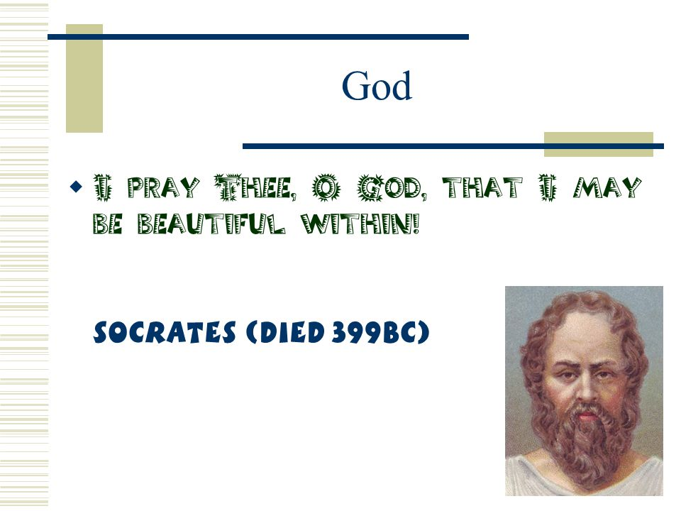 God  I pray Thee, O God, that I may be beautiful within! Socrates (Died 399BC)