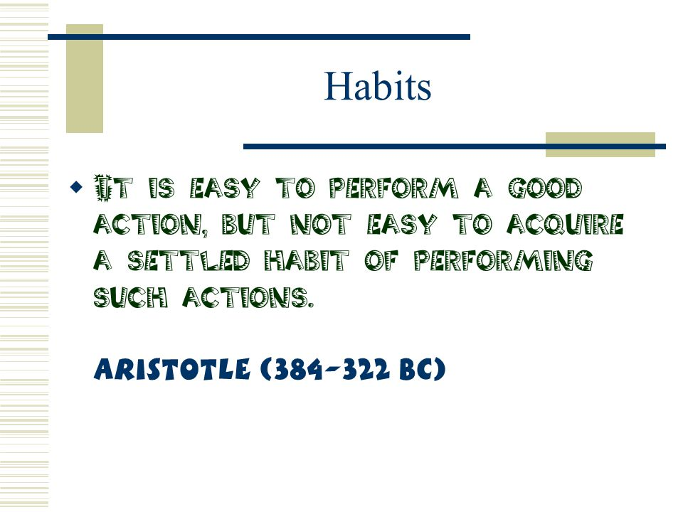 Habits  It is easy to perform a good action, but not easy to acquire a settled habit of performing such actions. Aristotle (384-322 BC)