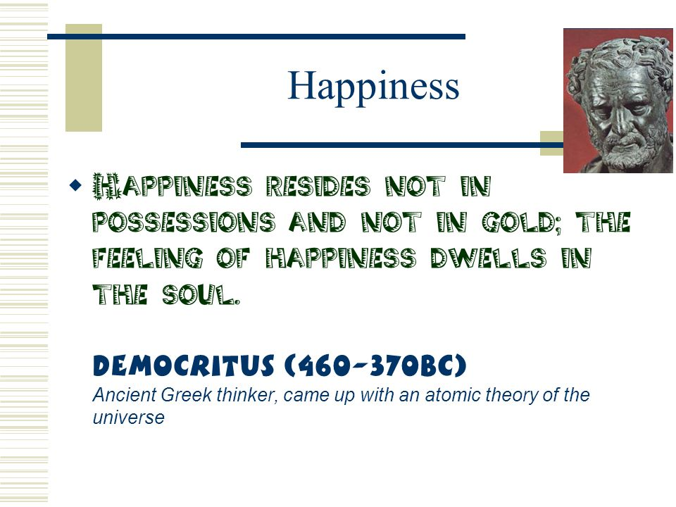 Happiness  Happiness resides not in possessions and not in gold; the feeling of happiness dwells in the soul. Democritus (460-370BC) Ancient Greek th