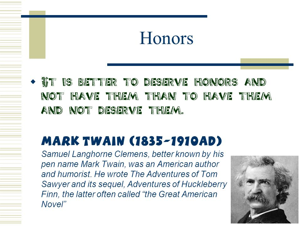 Honors  It is better to deserve honors and not have them than to have them and not deserve them. Mark Twain (1835-1910AD) Samuel Langhorne Clemens, b