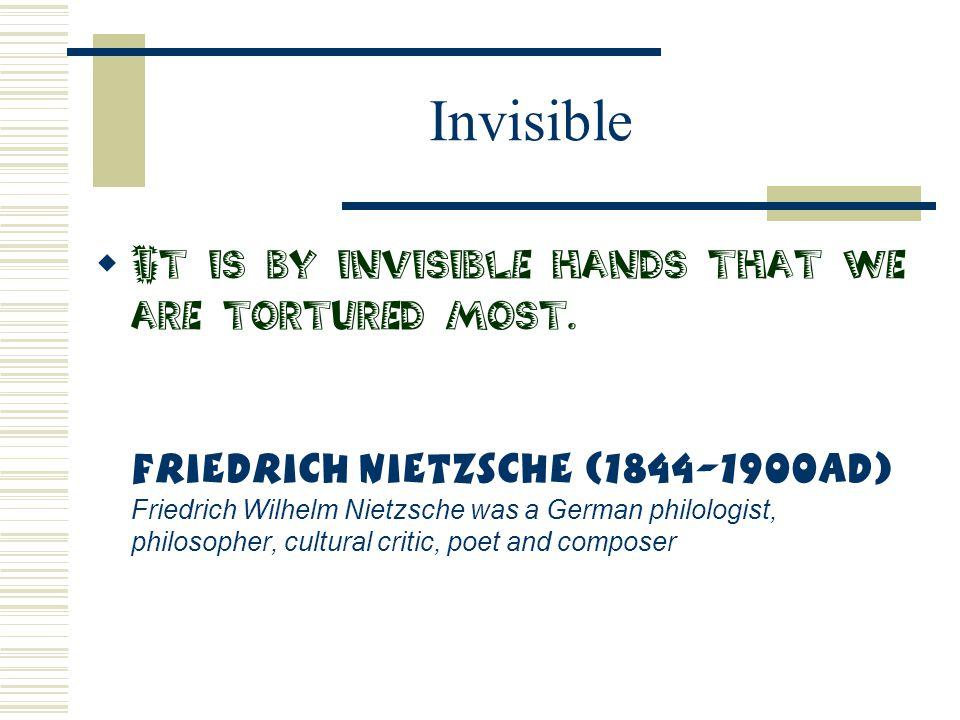 Invisible  It is by invisible hands that we are tortured most. Friedrich Nietzsche (1844-1900AD) Friedrich Wilhelm Nietzsche was a German philologist
