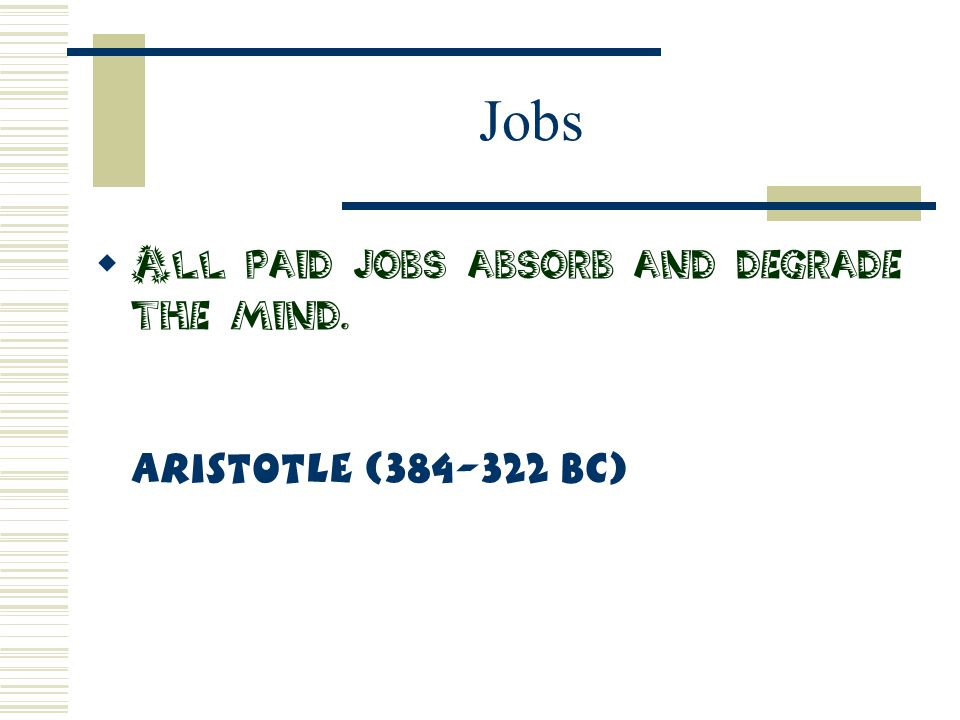 Jobs  All paid jobs absorb and degrade the mind. Aristotle (384-322 BC)