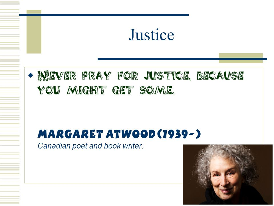 Justice  Never pray for justice, because you might get some. Margaret Atwood(1939-) Canadian poet and book writer.