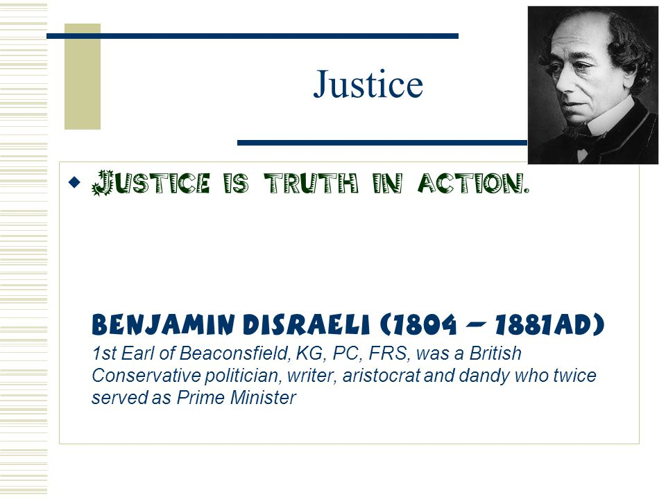 Justice  Justice is truth in action. Benjamin Disraeli (1804 – 1881AD) 1st Earl of Beaconsfield, KG, PC, FRS, was a British Conservative politician,