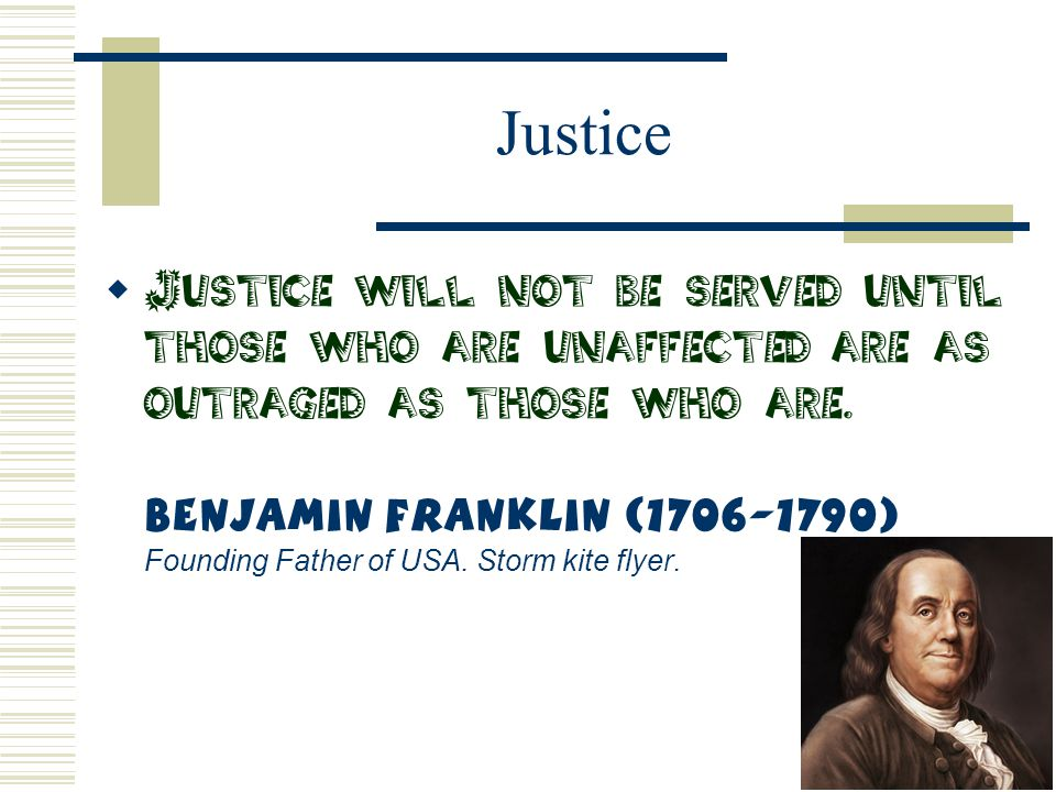 Justice  Justice will not be served until those who are unaffected are as outraged as those who are. Benjamin Franklin (1706-1790) Founding Father of