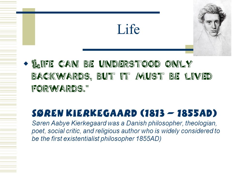 Life  Life can be understood only backwards, but it must be lived forwards.