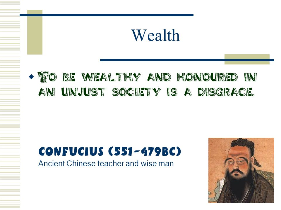 Wealth  To be wealthy and honoured in an unjust society is a disgrace. Confucius (551-479BC) Ancient Chinese teacher and wise man